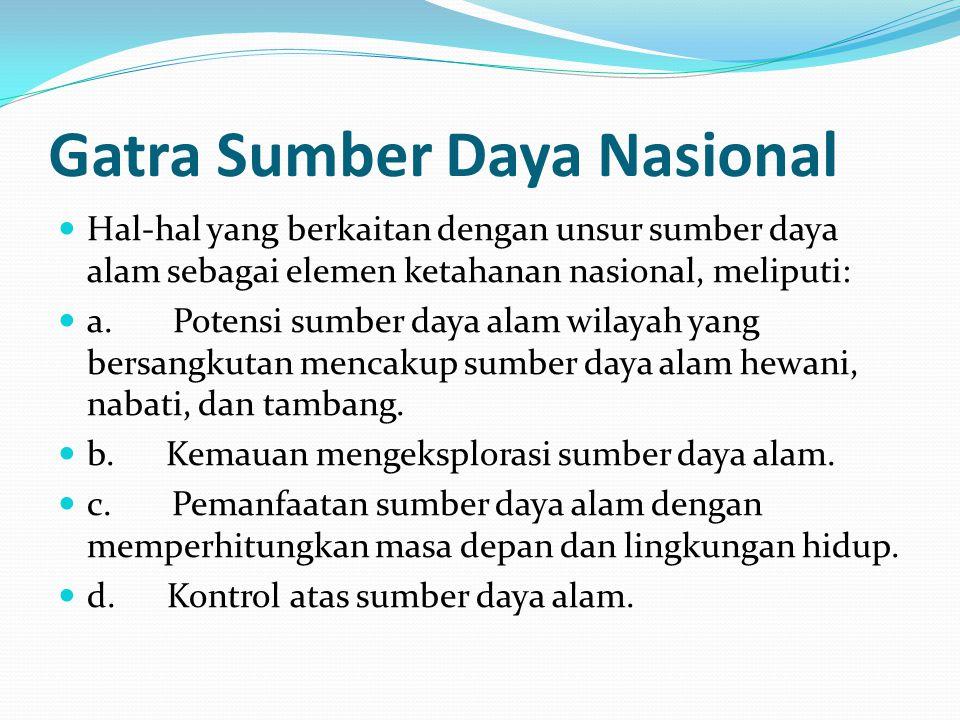 Gatra Sumber Daya Nasional Hal-hal yang berkaitan dengan unsur sumber daya alam sebagai elemen ketahanan nasional, meliputi: a. Potensi sumber daya al