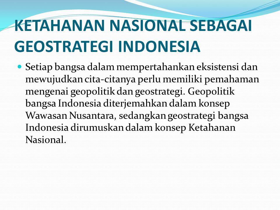 KETAHANAN NASIONAL SEBAGAI GEOSTRATEGI INDONESIA Setiap bangsa dalam mempertahankan eksistensi dan mewujudkan cita-citanya perlu memiliki pemahaman me
