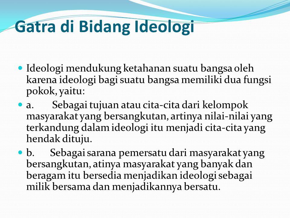 Gatra di Bidang Ideologi Ideologi mendukung ketahanan suatu bangsa oleh karena ideologi bagi suatu bangsa memiliki dua fungsi pokok, yaitu: a. Sebagai