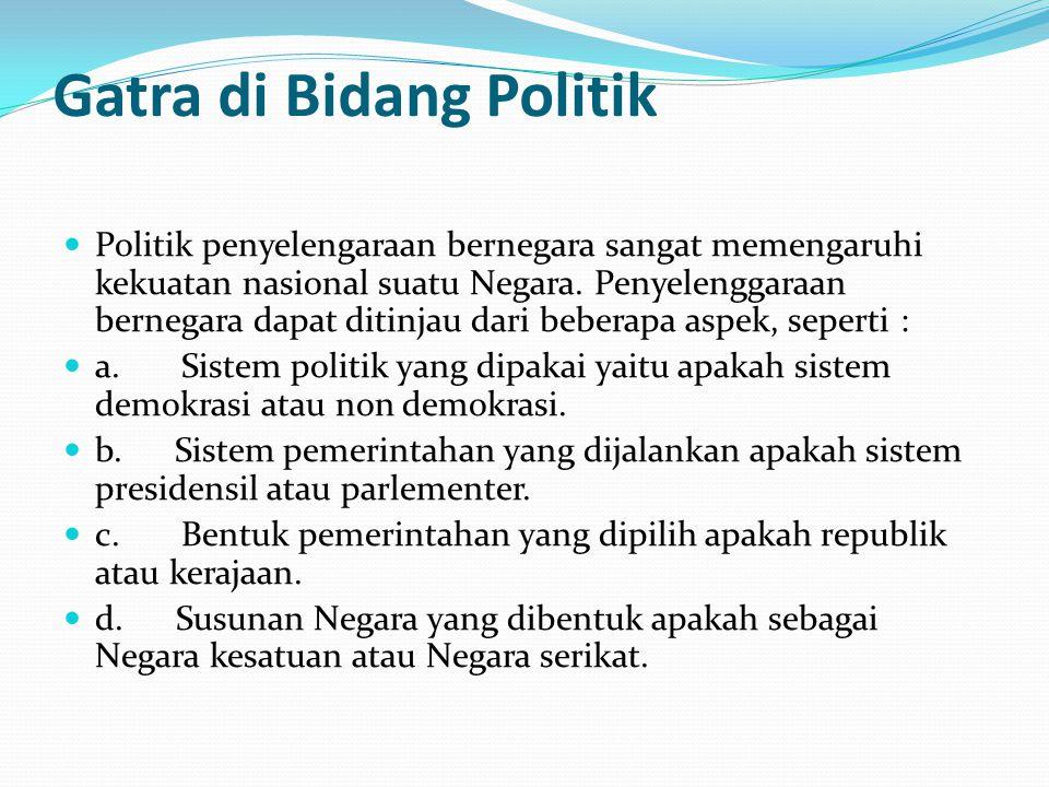 Gatra di Bidang Politik Politik penyelengaraan bernegara sangat memengaruhi kekuatan nasional suatu Negara. Penyelenggaraan bernegara dapat ditinjau d