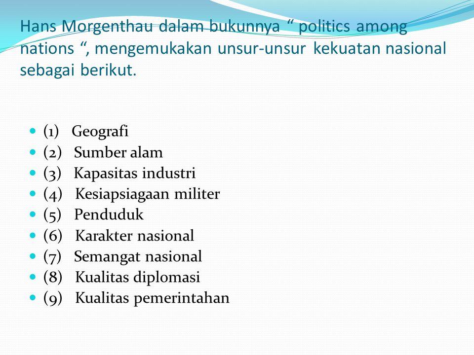 """Hans Morgenthau dalam bukunnya """" politics among nations """", mengemukakan unsur-unsur kekuatan nasional sebagai berikut. (1) Geografi (2) Sumber alam (3"""