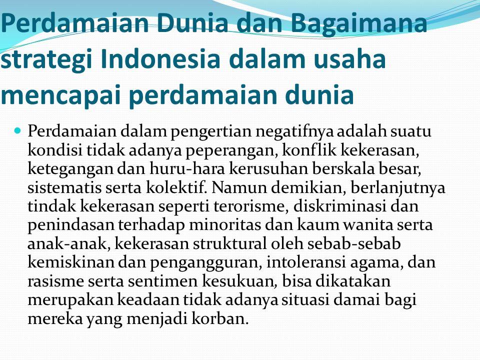 Perdamaian Dunia dan Bagaimana strategi Indonesia dalam usaha mencapai perdamaian dunia Perdamaian dalam pengertian negatifnya adalah suatu kondisi ti