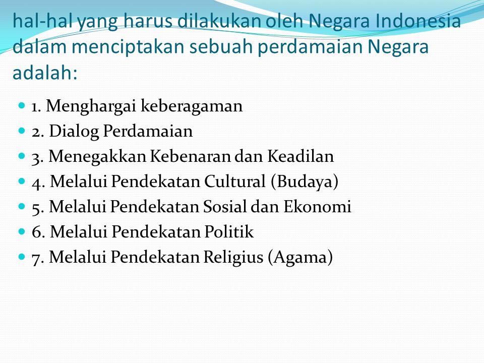 hal-hal yang harus dilakukan oleh Negara Indonesia dalam menciptakan sebuah perdamaian Negara adalah: 1. Menghargai keberagaman 2. Dialog Perdamaian 3