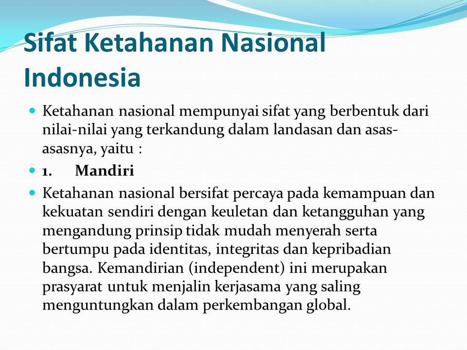Sifat Ketahanan Nasional Indonesia Ketahanan nasional mempunyai sifat yang berbentuk dari nilai-nilai yang terkandung dalam landasan dan asas- asasnya