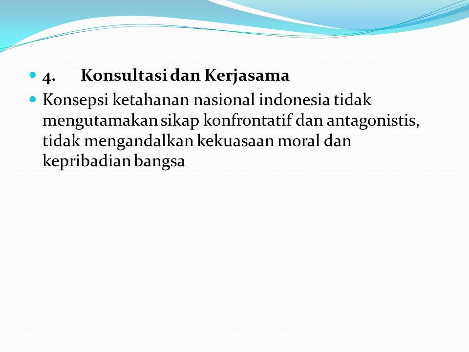 4. Konsultasi dan Kerjasama Konsepsi ketahanan nasional indonesia tidak mengutamakan sikap konfrontatif dan antagonistis, tidak mengandalkan kekuasaan