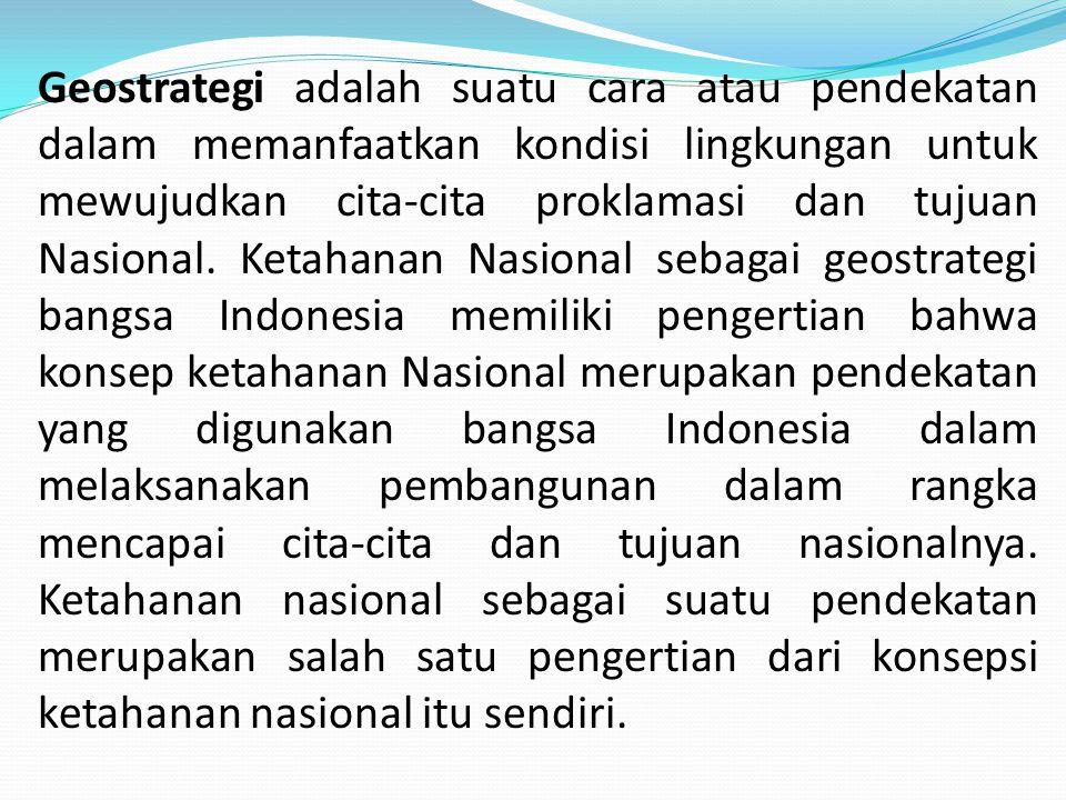 Geostrategi adalah suatu cara atau pendekatan dalam memanfaatkan kondisi lingkungan untuk mewujudkan cita-cita proklamasi dan tujuan Nasional. Ketahan