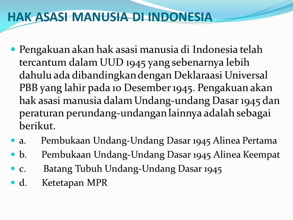 HAK ASASI MANUSIA DI INDONESIA Pengakuan akan hak asasi manusia di Indonesia telah tercantum dalam UUD 1945 yang sebenarnya lebih dahulu ada dibanding