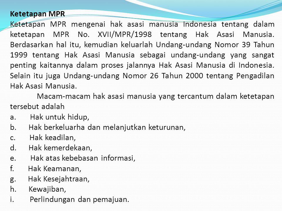 Ketetapan MPR Ketetapan MPR mengenai hak asasi manusia Indonesia tentang dalam ketetapan MPR No. XVII/MPR/1998 tentang Hak Asasi Manusia. Berdasarkan