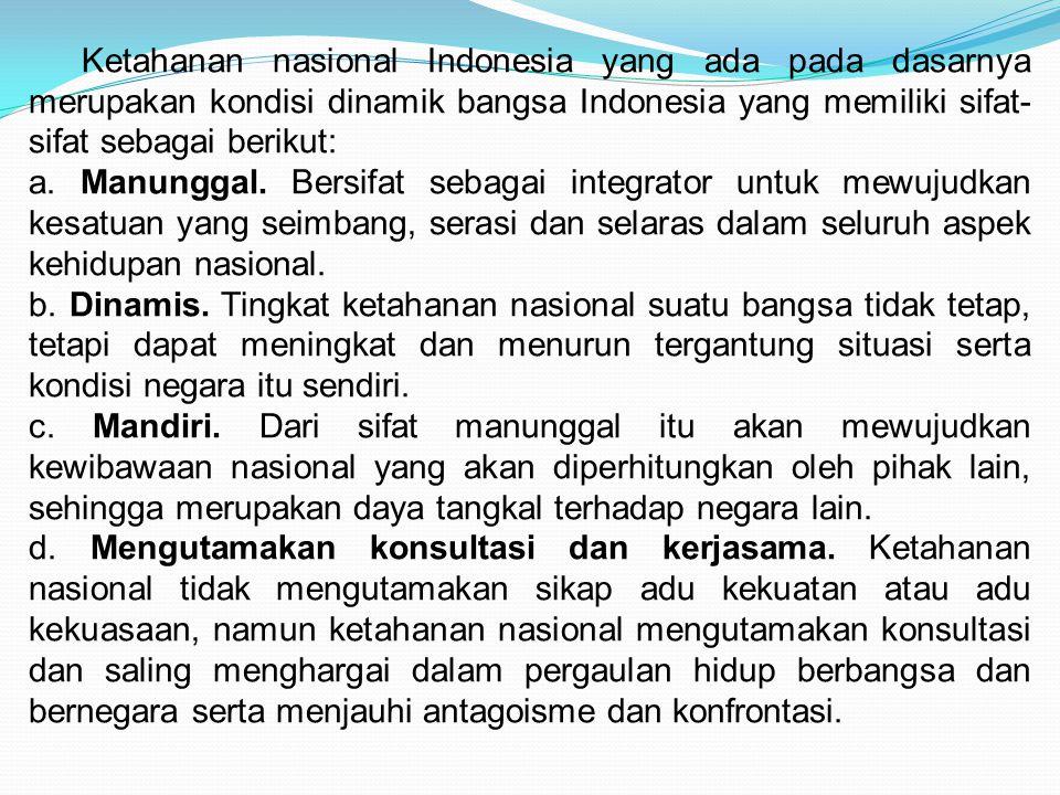 Ketahanan nasional Indonesia yang ada pada dasarnya merupakan kondisi dinamik bangsa Indonesia yang memiliki sifat- sifat sebagai berikut: a. Manungga