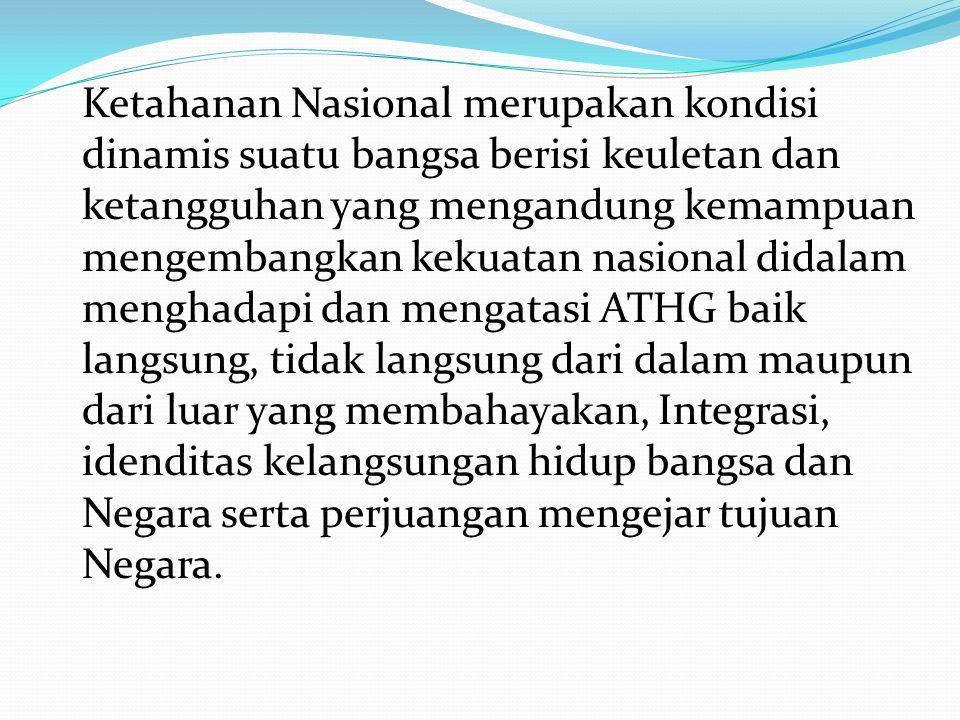 Ketahanan Nasional merupakan kondisi dinamis suatu bangsa berisi keuletan dan ketangguhan yang mengandung kemampuan mengembangkan kekuatan nasional di
