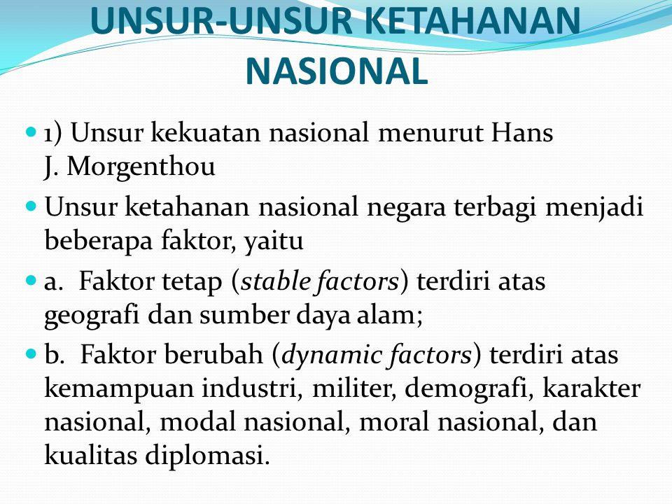 UNSUR-UNSUR KETAHANAN NASIONAL 1) Unsur kekuatan nasional menurut Hans J. Morgenthou Unsur ketahanan nasional negara terbagi menjadi beberapa faktor,