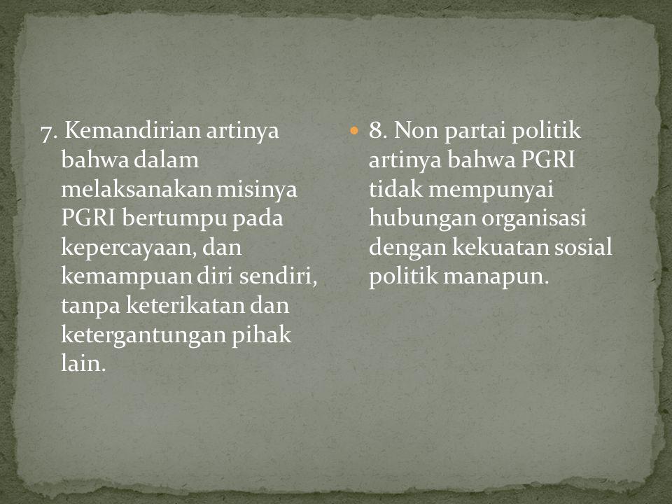 7. Kemandirian artinya bahwa dalam melaksanakan misinya PGRI bertumpu pada kepercayaan, dan kemampuan diri sendiri, tanpa keterikatan dan ketergantung