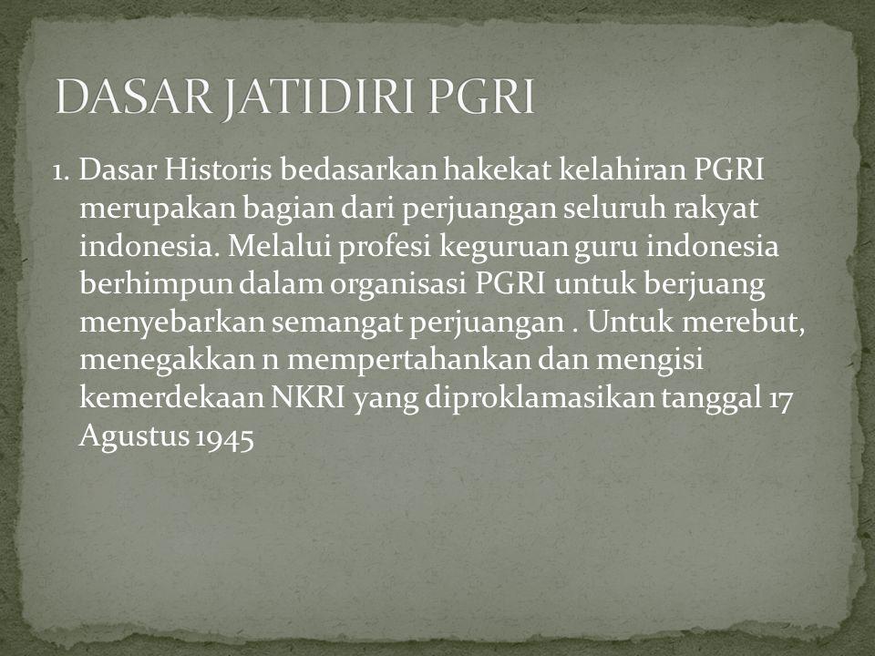 1. Dasar Historis bedasarkan hakekat kelahiran PGRI merupakan bagian dari perjuangan seluruh rakyat indonesia. Melalui profesi keguruan guru indonesia