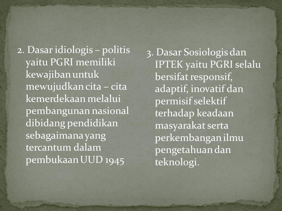 2. Dasar idiologis – politis yaitu PGRI memiliki kewajiban untuk mewujudkan cita – cita kemerdekaan melalui pembangunan nasional dibidang pendidikan s