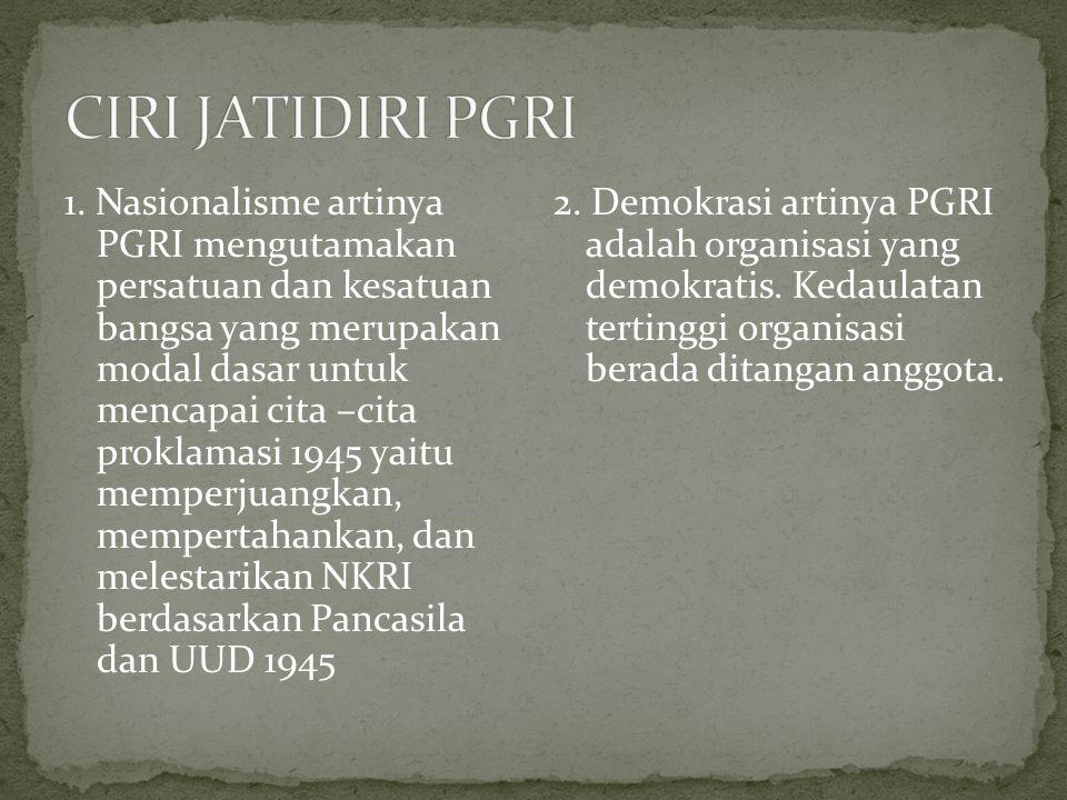 1. Nasionalisme artinya PGRI mengutamakan persatuan dan kesatuan bangsa yang merupakan modal dasar untuk mencapai cita –cita proklamasi 1945 yaitu mem