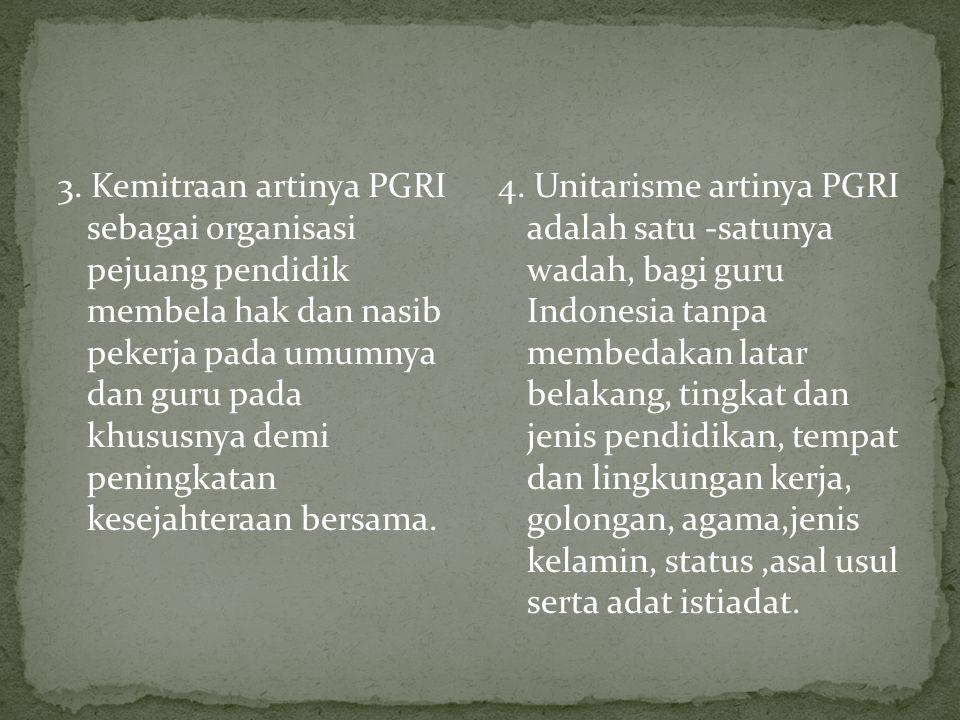 3. Kemitraan artinya PGRI sebagai organisasi pejuang pendidik membela hak dan nasib pekerja pada umumnya dan guru pada khususnya demi peningkatan kese