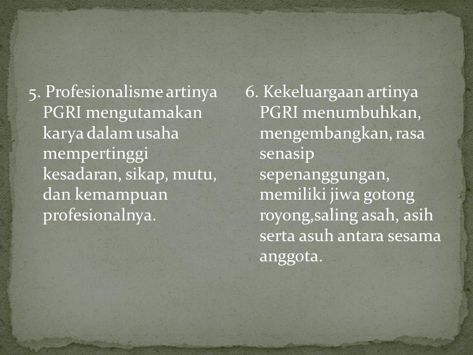 5. Profesionalisme artinya PGRI mengutamakan karya dalam usaha mempertinggi kesadaran, sikap, mutu, dan kemampuan profesionalnya. 6. Kekeluargaan arti