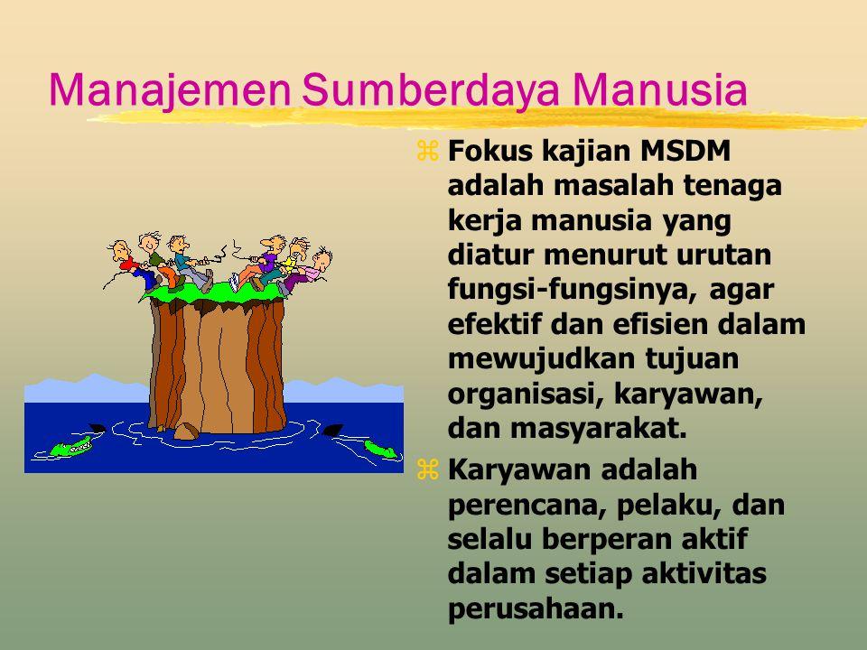 Manajemen Sumberdaya Manusia zFokus kajian MSDM adalah masalah tenaga kerja manusia yang diatur menurut urutan fungsi-fungsinya, agar efektif dan efis