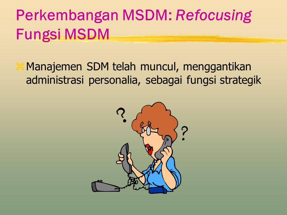 Perkembangan MSDM: Refocusing Fungsi MSDM zManajemen SDM telah muncul, menggantikan administrasi personalia, sebagai fungsi strategik