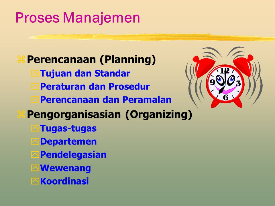Proses Manajemen zPerencanaan (Planning) yTujuan dan Standar yPeraturan dan Prosedur yPerencanaan dan Peramalan zPengorganisasian (Organizing) yTugas-