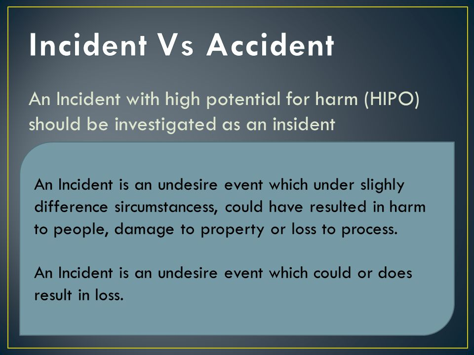 An Incident with high potential for harm (HIPO) should be investigated as an insident An Incident is an undesire event which under slighly difference sircumstancess, could have resulted in harm to people, damage to property or loss to process.