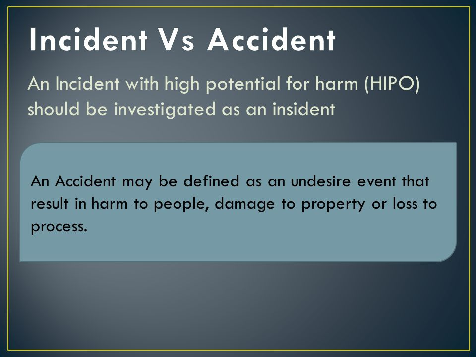 An Incident with high potential for harm (HIPO) should be investigated as an insident An Incident is an undesire event which under slighly difference