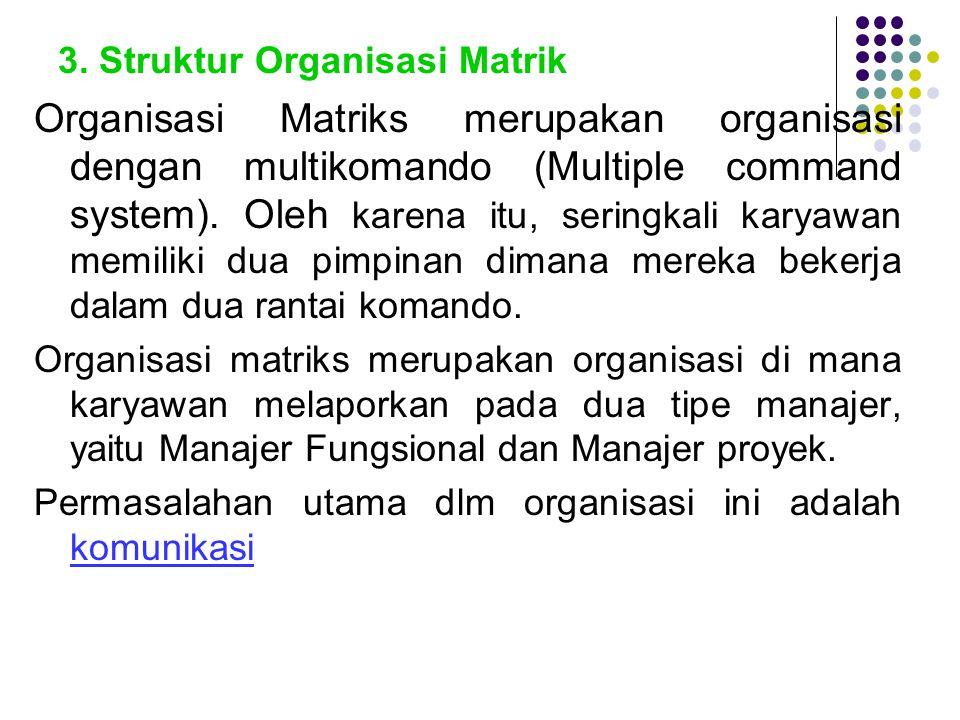 3. Struktur Organisasi Matrik Organisasi Matriks merupakan organisasi dengan multikomando (Multiple command system). Oleh karena itu, seringkali karya