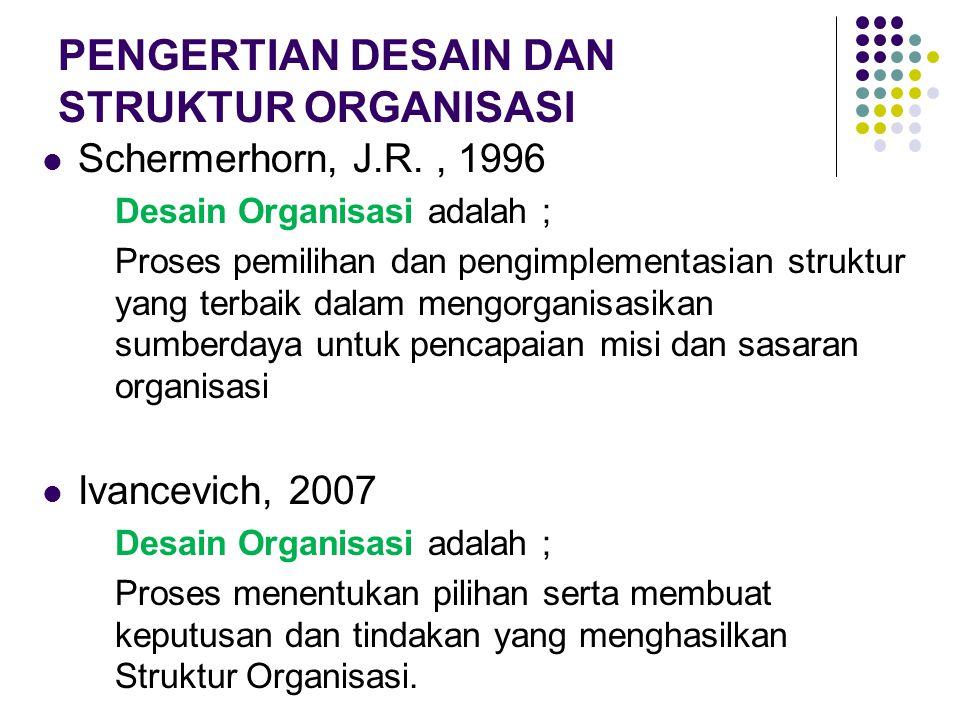 PENGERTIAN DESAIN DAN STRUKTUR ORGANISASI Schermerhorn, J.R., 1996 Desain Organisasi adalah ; Proses pemilihan dan pengimplementasian struktur yang te