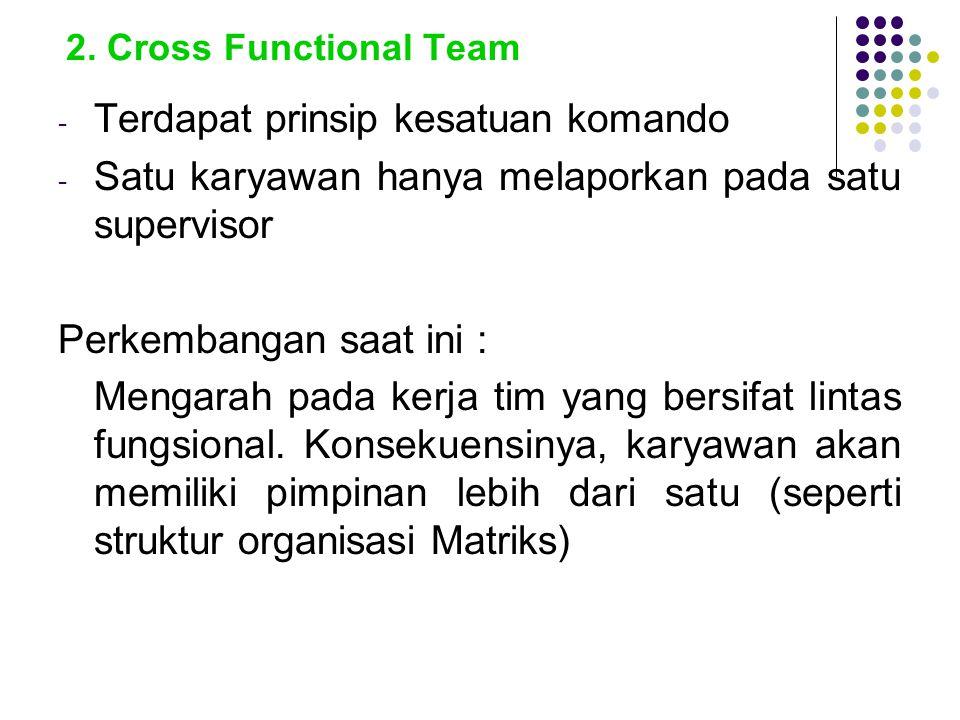 2. Cross Functional Team - Terdapat prinsip kesatuan komando - Satu karyawan hanya melaporkan pada satu supervisor Perkembangan saat ini : Mengarah pa