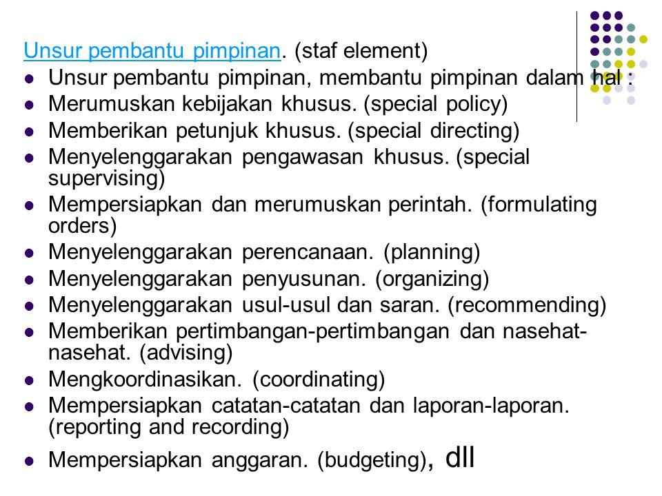 Unsur pembantu pimpinan. (staf element) Unsur pembantu pimpinan, membantu pimpinan dalam hal : Merumuskan kebijakan khusus. (special policy) Memberika