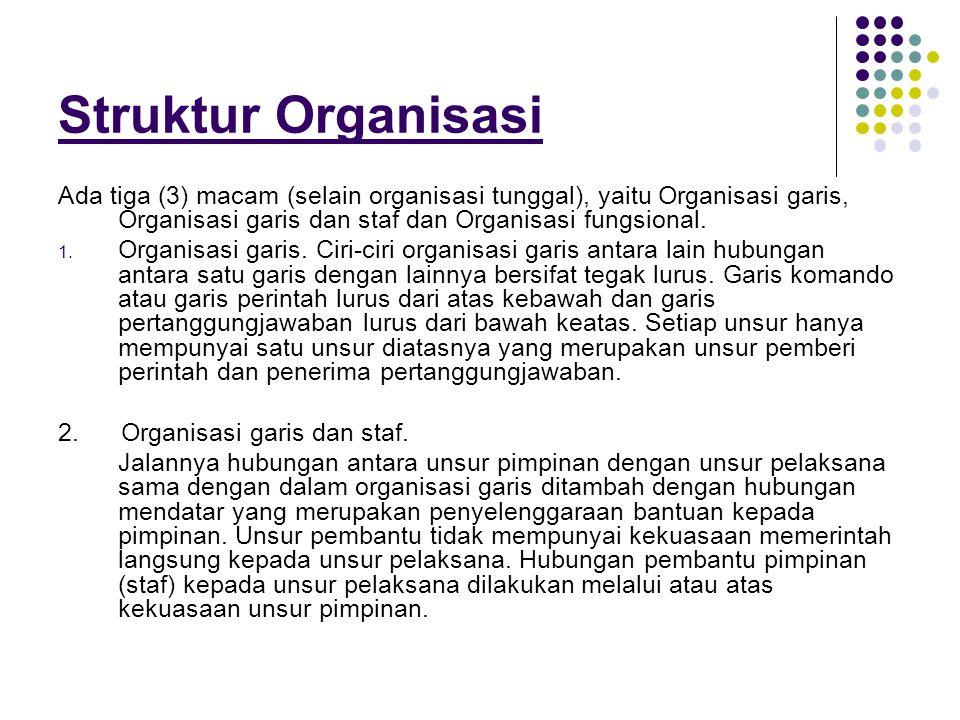 Struktur Organisasi Ada tiga (3) macam (selain organisasi tunggal), yaitu Organisasi garis, Organisasi garis dan staf dan Organisasi fungsional. 1. Or