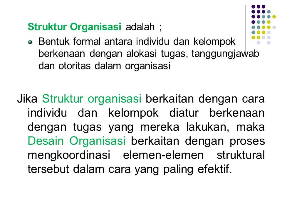 Struktur Organisasi adalah ; Bentuk formal antara individu dan kelompok berkenaan dengan alokasi tugas, tanggungjawab dan otoritas dalam organisasi Ji