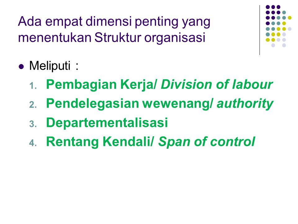 Ada empat dimensi penting yang menentukan Struktur organisasi Meliputi : 1. Pembagian Kerja/ Division of labour 2. Pendelegasian wewenang/ authority 3
