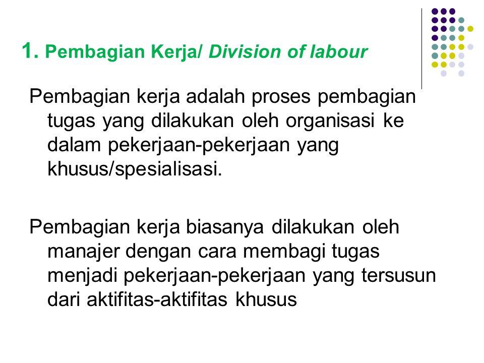 1. Pembagian Kerja/ Division of labour Pembagian kerja adalah proses pembagian tugas yang dilakukan oleh organisasi ke dalam pekerjaan-pekerjaan yang
