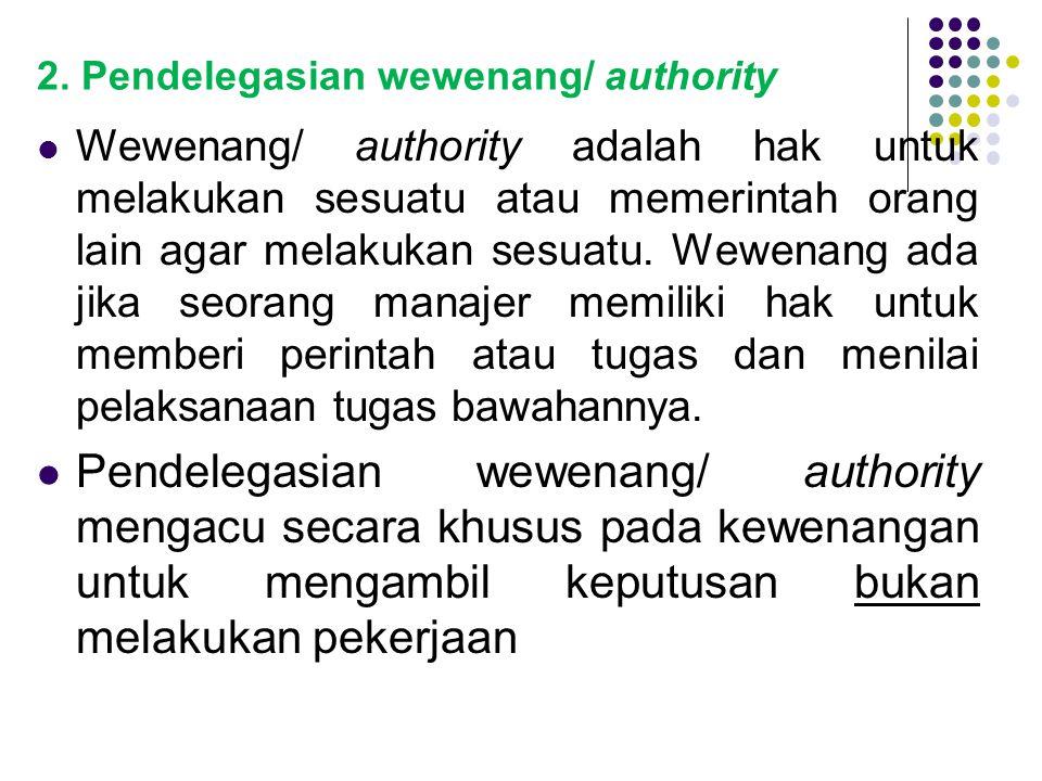 2. Pendelegasian wewenang/ authority Wewenang/ authority adalah hak untuk melakukan sesuatu atau memerintah orang lain agar melakukan sesuatu. Wewenan