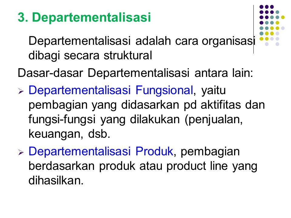 3. Departementalisasi Departementalisasi adalah cara organisasi dibagi secara struktural Dasar-dasar Departementalisasi antara lain:  Departementalis