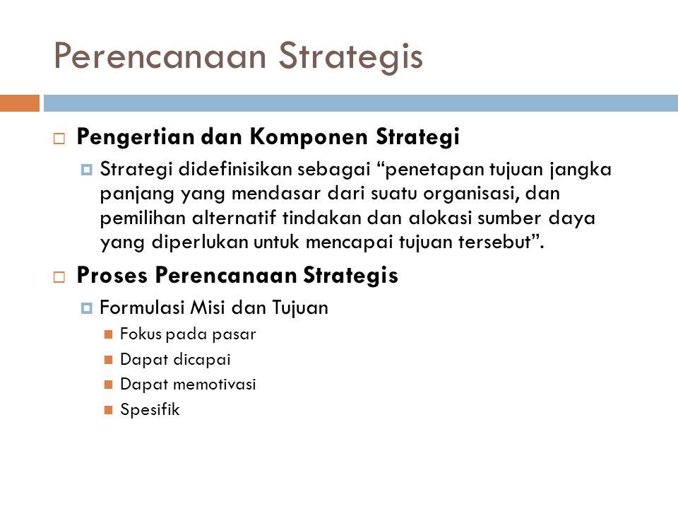 Perencanaan Strategis  Pengertian dan Komponen Strategi  Strategi didefinisikan sebagai penetapan tujuan jangka panjang yang mendasar dari suatu organisasi, dan pemilihan alternatif tindakan dan alokasi sumber daya yang diperlukan untuk mencapai tujuan tersebut .