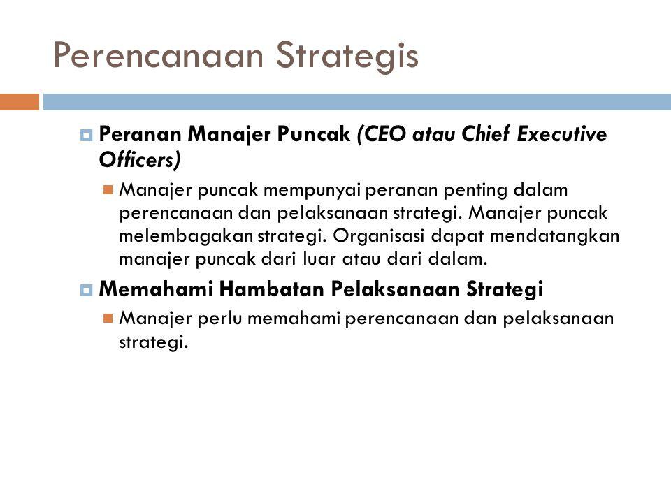 Perencanaan Strategis  Peranan Manajer Puncak (CEO atau Chief Executive Officers) Manajer puncak mempunyai peranan penting dalam perencanaan dan pelaksanaan strategi.
