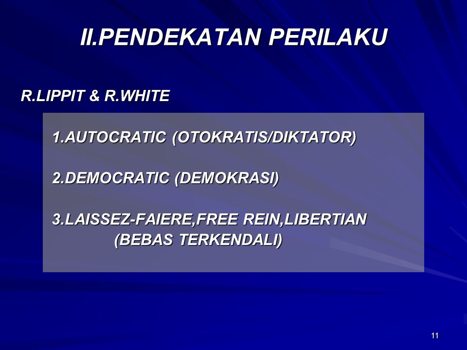 11 II.PENDEKATAN PERILAKU R.LIPPIT & R.WHITE 1.AUTOCRATIC (OTOKRATIS/DIKTATOR) 2.DEMOCRATIC (DEMOKRASI) 3.LAISSEZ-FAIERE,FREE REIN,LIBERTIAN (BEBAS TERKENDALI) (BEBAS TERKENDALI)