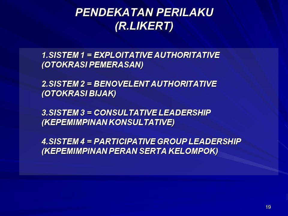 19 PENDEKATAN PERILAKU (R.LIKERT) 1.SISTEM 1 = EXPLOITATIVE AUTHORITATIVE (OTOKRASI PEMERASAN) (OTOKRASI PEMERASAN) 2.SISTEM 2 = BENOVELENT AUTHORITATIVE (OTOKRASI BIJAK) (OTOKRASI BIJAK) 3.SISTEM 3 = CONSULTATIVE LEADERSHIP (KEPEMIMPINAN KONSULTATIVE) (KEPEMIMPINAN KONSULTATIVE) 4.SISTEM 4 = PARTICIPATIVE GROUP LEADERSHIP (KEPEMIMPINAN PERAN SERTA KELOMPOK) (KEPEMIMPINAN PERAN SERTA KELOMPOK)
