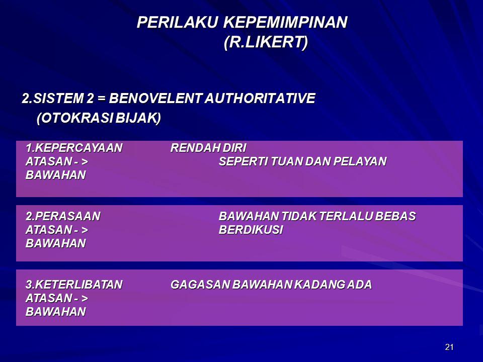 21 PERILAKU KEPEMIMPINAN (R.LIKERT) 2.SISTEM 2 = BENOVELENT AUTHORITATIVE (OTOKRASI BIJAK) (OTOKRASI BIJAK) 1.KEPERCAYAANRENDAH DIRI ATASAN - >SEPERTI TUAN DAN PELAYAN BAWAHAN 2.PERASAANBAWAHAN TIDAK TERLALU BEBAS ATASAN - >BERDIKUSI BAWAHAN 3.KETERLIBATANGAGASAN BAWAHAN KADANG ADA ATASAN - > BAWAHAN