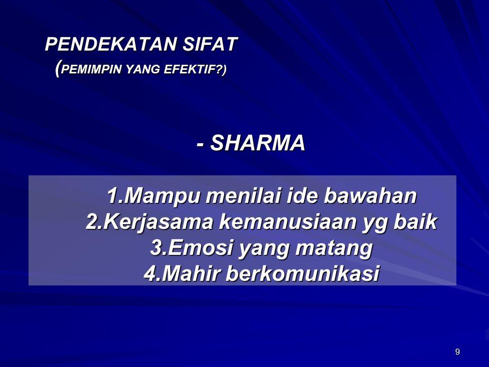 9 PENDEKATAN SIFAT ( PEMIMPIN YANG EFEKTIF?) - SHARMA - SHARMA 1.Mampu menilai ide bawahan 2.Kerjasama kemanusiaan yg baik 3.Emosi yang matang 4.Mahir berkomunikasi