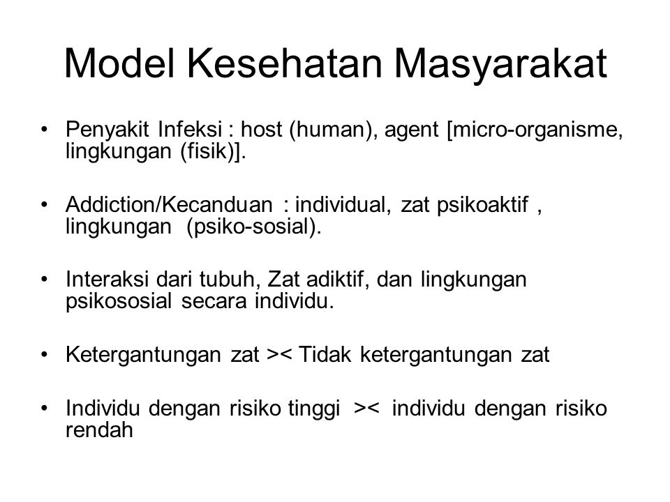 Model Kesehatan Masyarakat Penyakit Infeksi : host (human), agent [micro-organisme, lingkungan (fisik)]. Addiction/Kecanduan : individual, zat psikoak