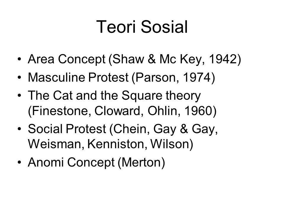 Teori Sosial Area Concept (Shaw & Mc Key, 1942) Masculine Protest (Parson, 1974) The Cat and the Square theory (Finestone, Cloward, Ohlin, 1960) Social Protest (Chein, Gay & Gay, Weisman, Kenniston, Wilson) Anomi Concept (Merton)
