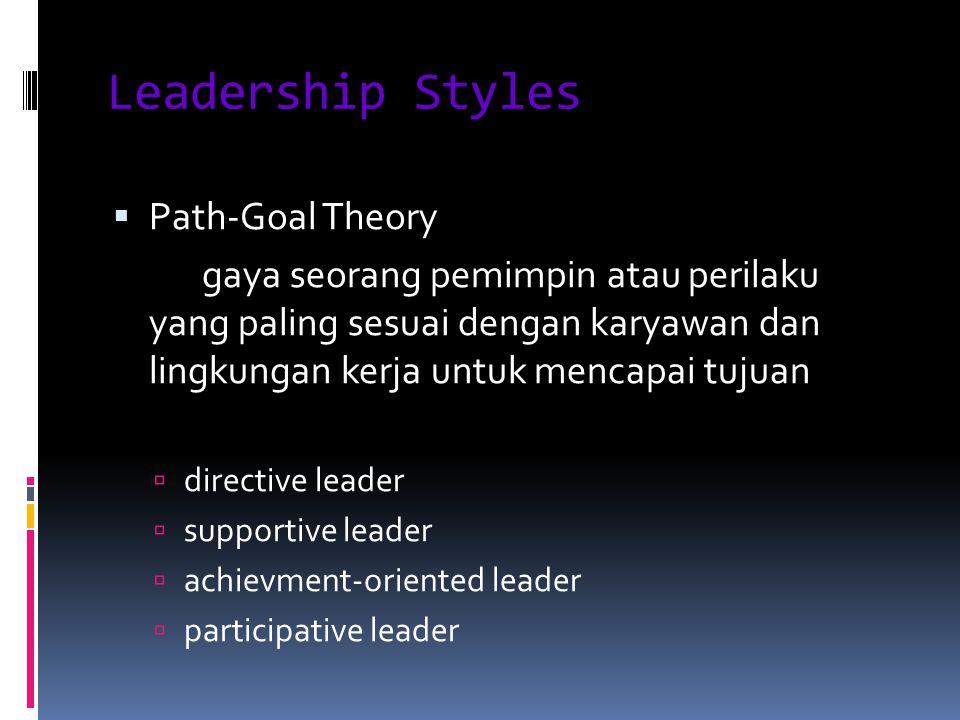 Leadership Styles  Path-Goal Theory gaya seorang pemimpin atau perilaku yang paling sesuai dengan karyawan dan lingkungan kerja untuk mencapai tujuan  directive leader  supportive leader  achievment-oriented leader  participative leader