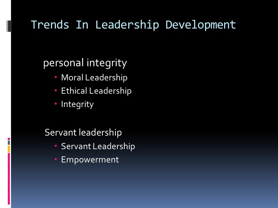 Trends In Leadership Development personal integrity  Moral Leadership  Ethical Leadership  Integrity Servant leadership  Servant Leadership  Empowerment