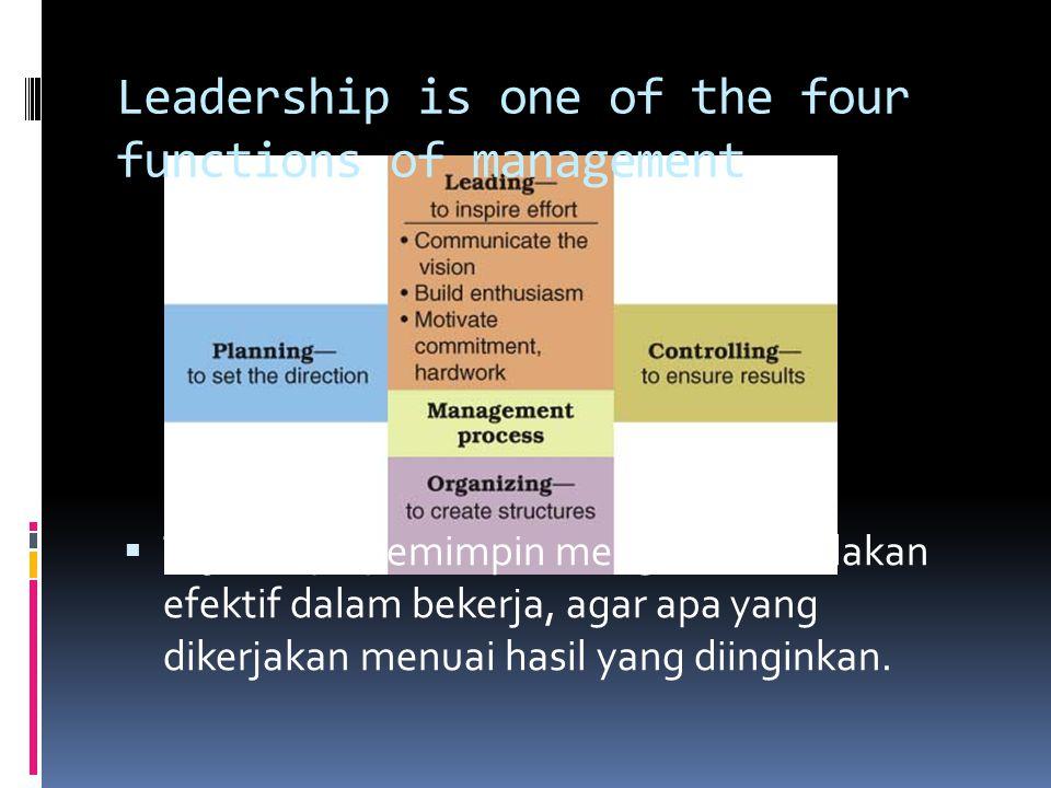 Leadership is one of the four functions of management  Tujuannya,pemimpin mengambil tindakan efektif dalam bekerja, agar apa yang dikerjakan menuai hasil yang diinginkan.