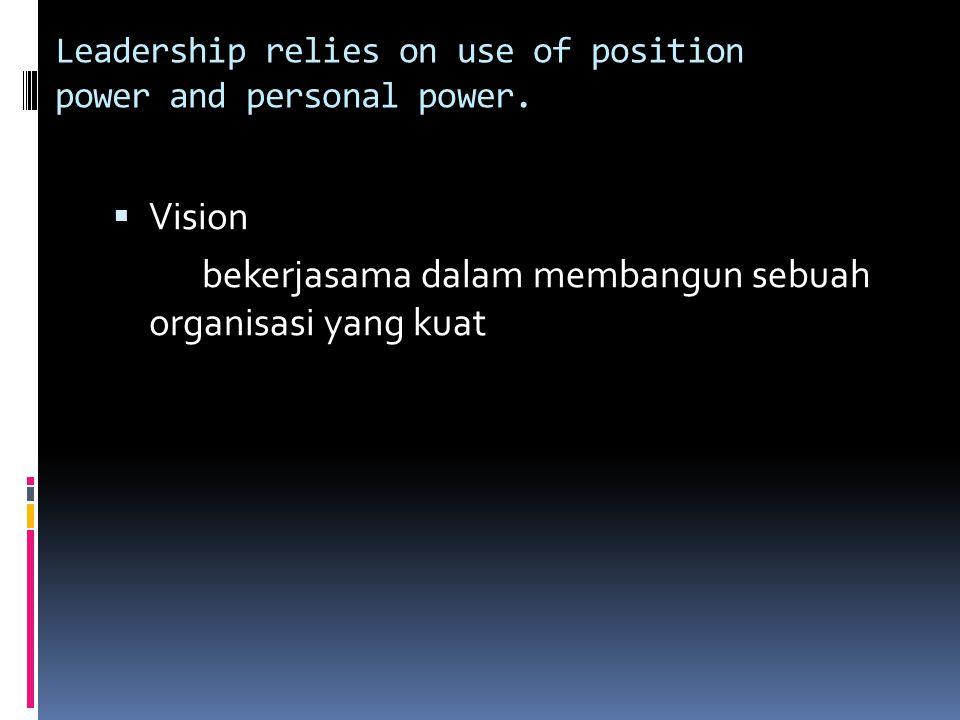 Leadership relies on use of position power and personal power.  Vision bekerjasama dalam membangun sebuah organisasi yang kuat