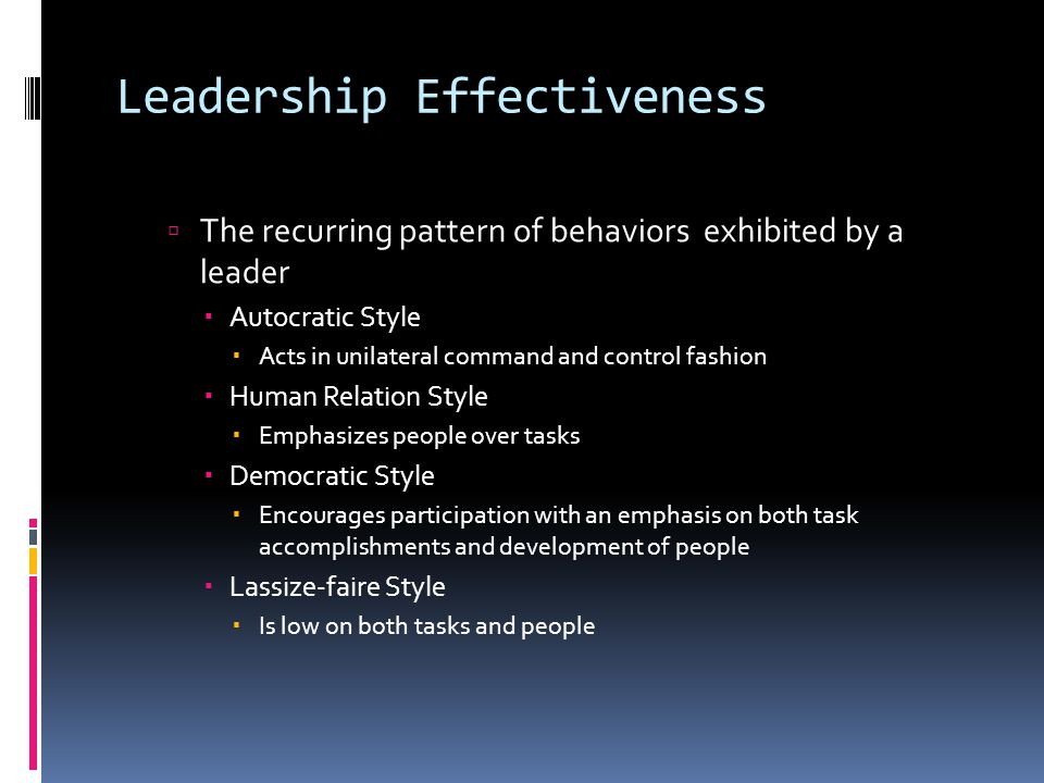 Leadership Effectiveness  The recurring pattern of behaviors exhibited by a leader  Autocratic Style  Acts in unilateral command and control fashion  Human Relation Style  Emphasizes people over tasks  Democratic Style  Encourages participation with an emphasis on both task accomplishments and development of people  Lassize-faire Style  Is low on both tasks and people