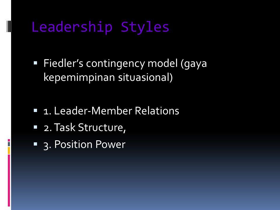 Leadership Styles  Fiedler's contingency model (gaya kepemimpinan situasional)  1. Leader-Member Relations  2. Task Structure,  3. Position Power